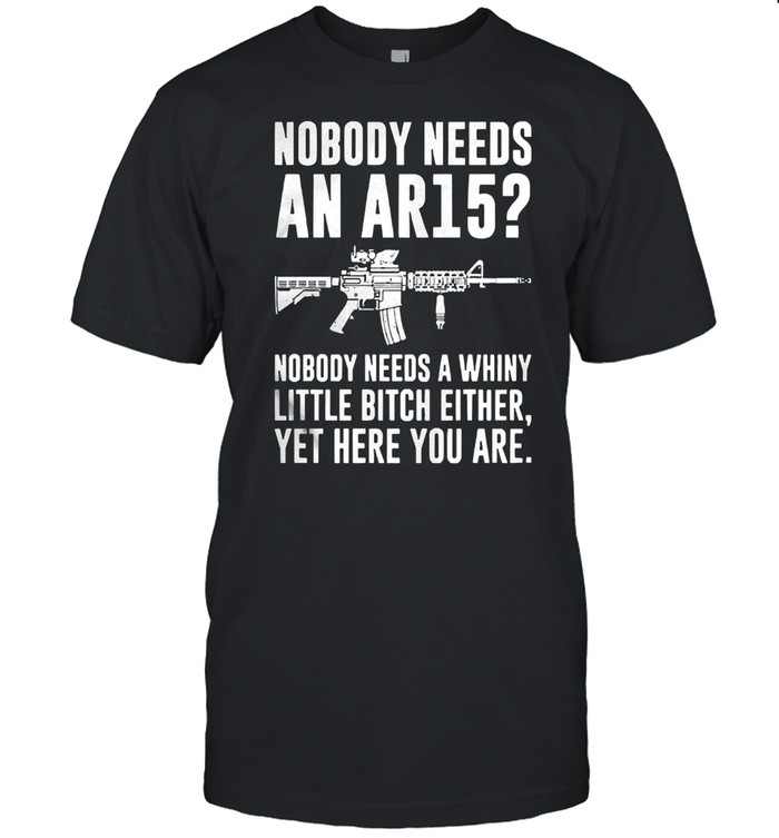 Nobody needs an ar15 nobody needs a whiny little bitch either shirt Classic Men's T-shirt
