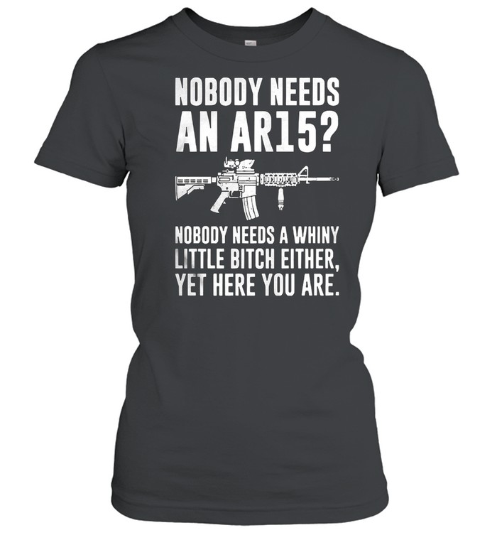 Nobody needs an ar15 nobody needs a whiny little bitch either shirt Classic Women's T-shirt
