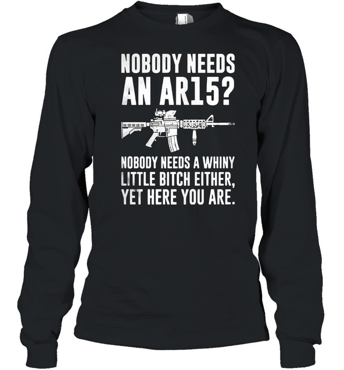 Nobody needs an ar15 nobody needs a whiny little bitch either shirt Long Sleeved T-shirt