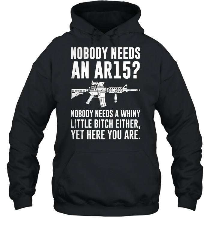 Nobody needs an ar15 nobody needs a whiny little bitch either shirt Unisex Hoodie