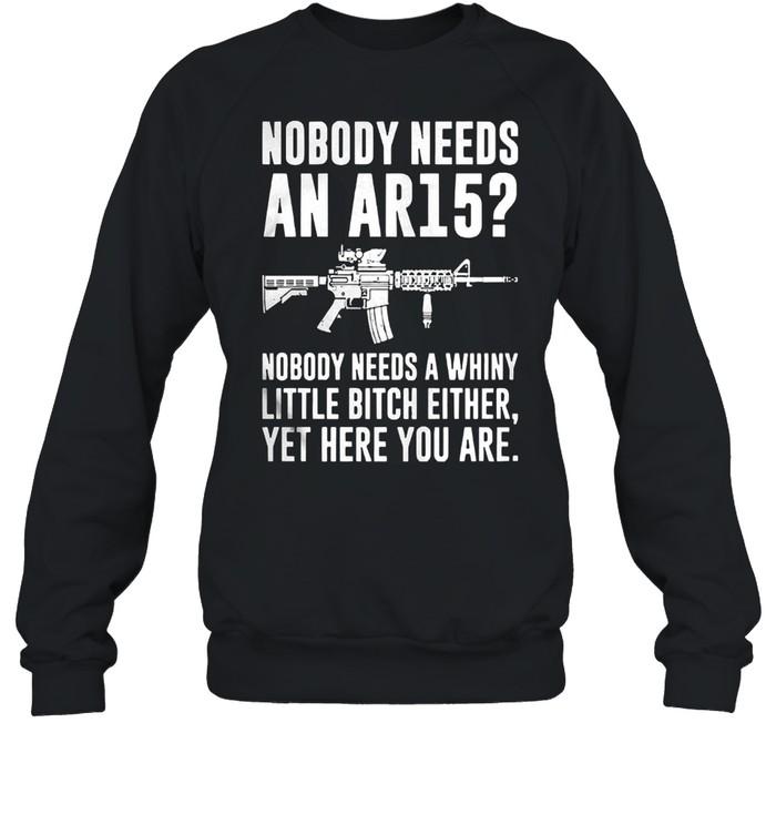 Nobody needs an ar15 nobody needs a whiny little bitch either shirt Unisex Sweatshirt