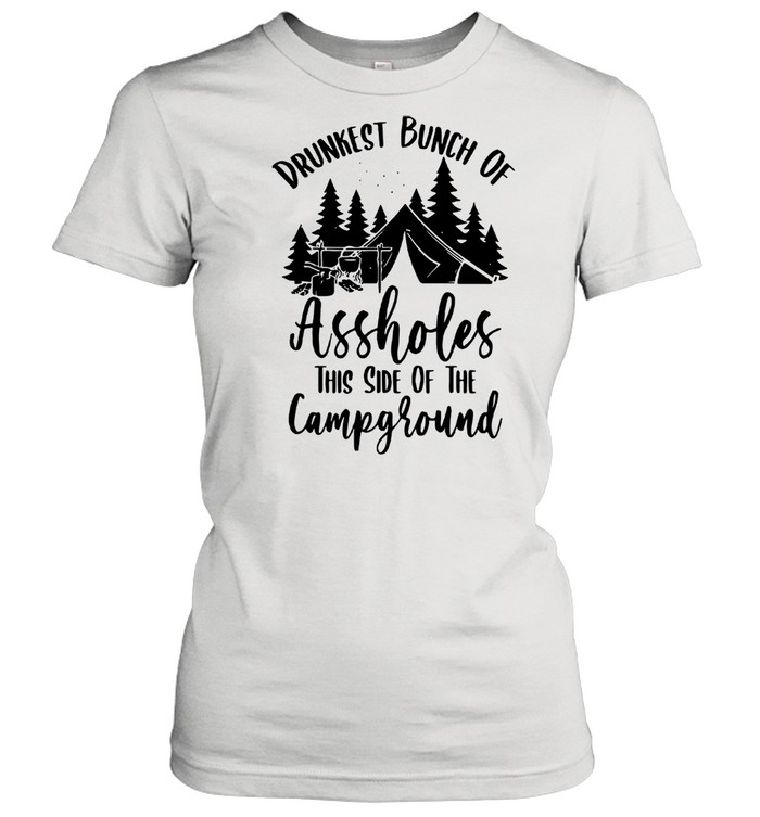 Drunkest Bunch Of Assholes This Side Of The Campground Classic Women's T-shirt