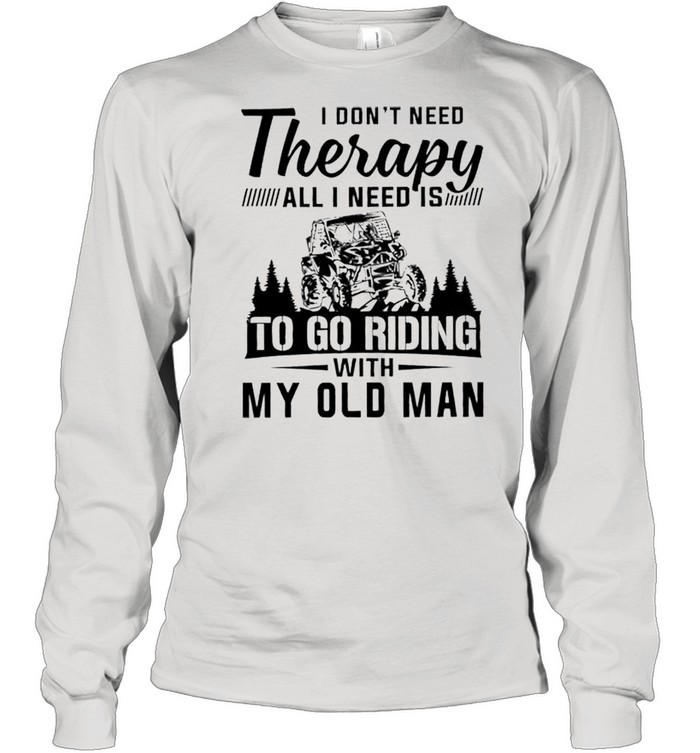 I dont need therapy all I need is to go riding with my old man shirt Long Sleeved T-shirt