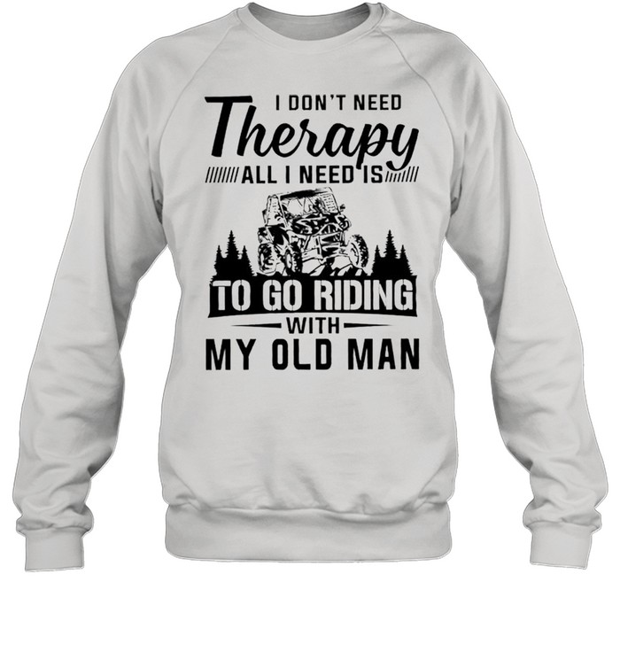 I dont need therapy all I need is to go riding with my old man shirt Unisex Sweatshirt