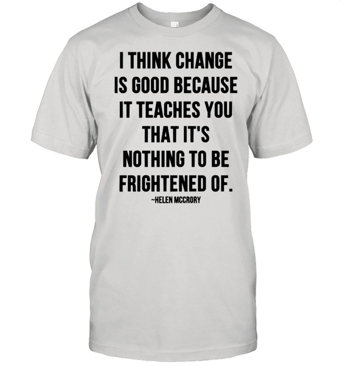 I Think Change Is Good Because It Teaches You That It Nothing To Be Frightened Of Quote By Helen Mccrory  Classic Men's T-shirt