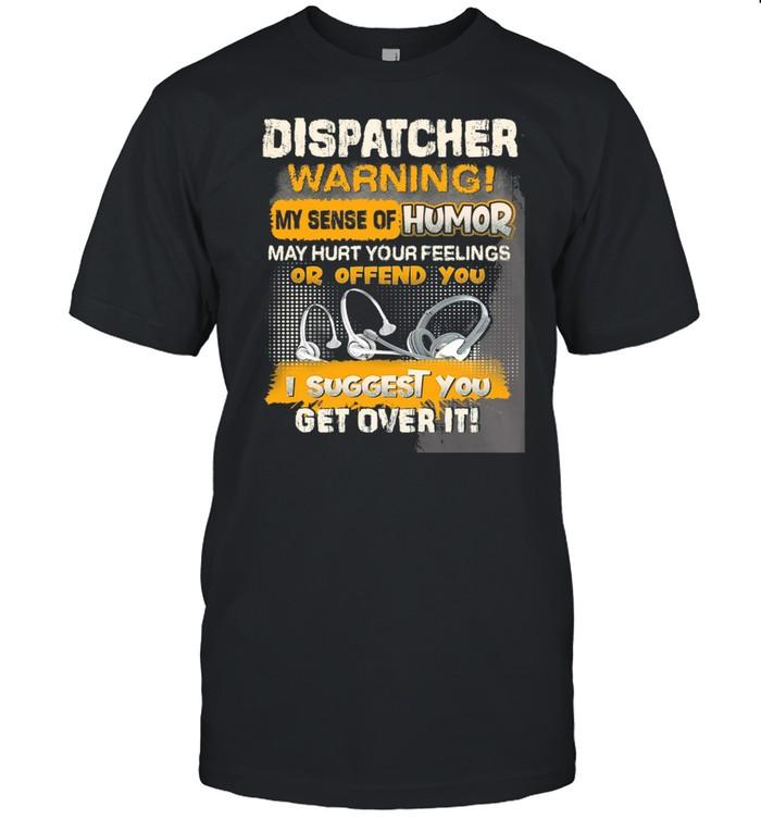 Dispatcher Warning My Sense Of Humor I Suggest You Get Over It shirt Classic Men's T-shirt