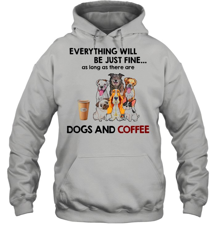 Everything Will Be Just Fine As Long As There A Dogs And Coffee shirt Unisex Hoodie