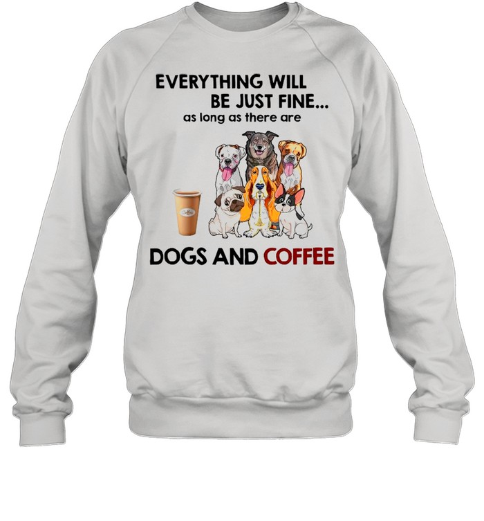 Everything Will Be Just Fine As Long As There A Dogs And Coffee shirt Unisex Sweatshirt