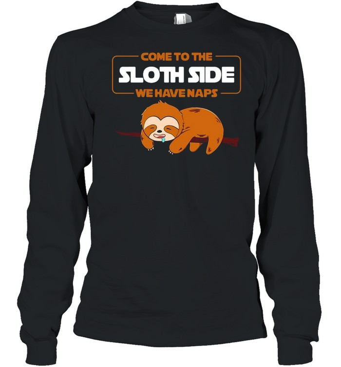 Come to the Sloth side we have naps shirt Long Sleeved T-shirt