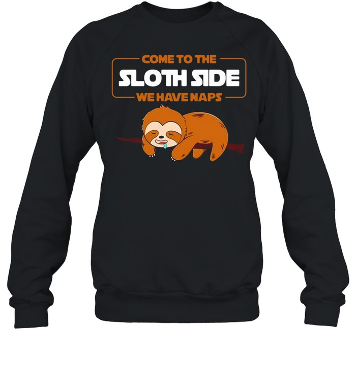 Come to the Sloth side we have naps shirt Unisex Sweatshirt