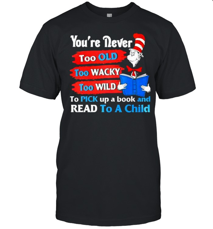 Youre Never Too Old Too Wacky Too Wild To Pick Up A Book And Read To A Child Dr Seuss  Classic Men's T-shirt