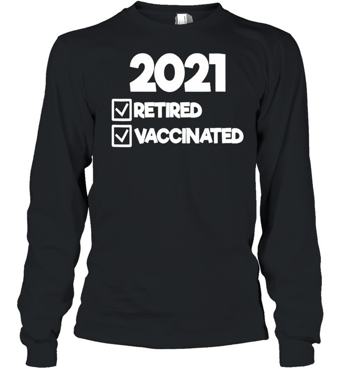 2021 Retired And Vaccinated shirt Long Sleeved T-shirt