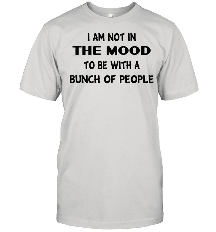 I am not in the mood to be with a bunch of people shirt Classic Men's T-shirt