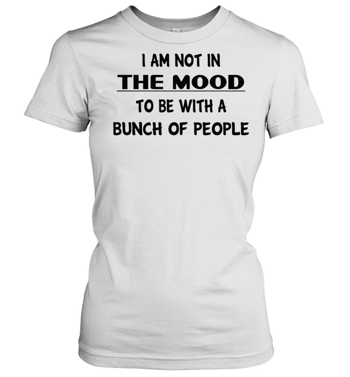 I am not in the mood to be with a bunch of people shirt Classic Women's T-shirt