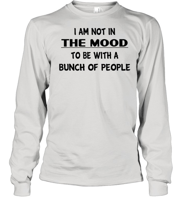 I am not in the mood to be with a bunch of people shirt Long Sleeved T-shirt