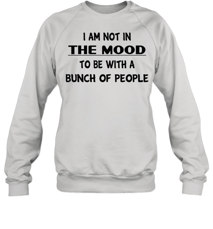 I am not in the mood to be with a bunch of people shirt Unisex Sweatshirt