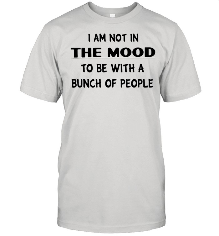 I Am Not In The Mood To Be With A Bunch Of People  Classic Men's T-shirt