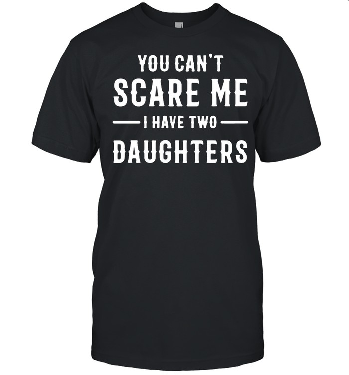 You can't scare Me I have two daughters shirt Classic Men's T-shirt