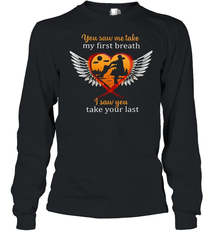 Father And Son You Saw Me Take My First Breath I Saw You Take Your Last T-shirt Long Sleeved T-shirt