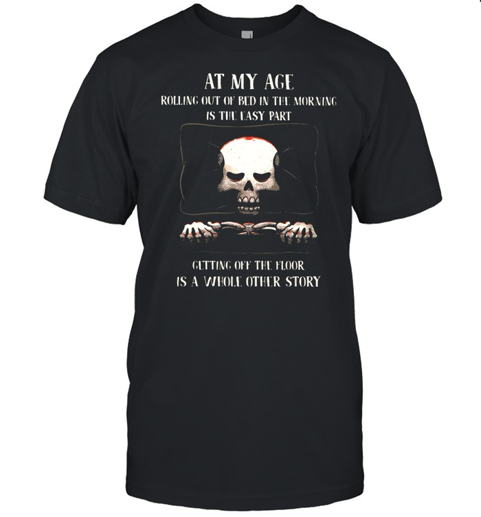 At My Age Rolling Out Of Bed IN The Morning Is The Easy PArt Getting Off The Floor Is A Whole Other Store Skull  Classic Men's T-shirt