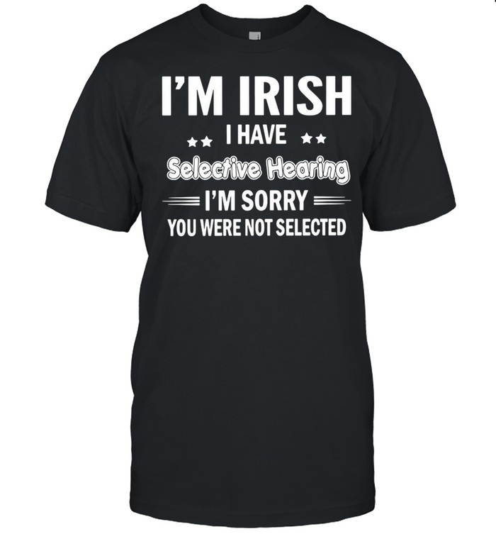 I'm Irish I Have Selective Hearing I'm Sorry You Were Not Selected T-shirt Classic Men's T-shirt