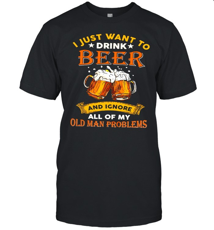 I Just Want To Drink Beer And Ignore All Of My Old Man Problems T-shirt Classic Men's T-shirt