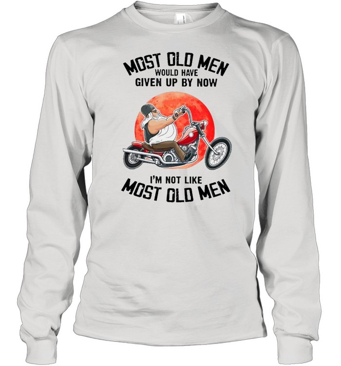 Most Old Men Would Have Given Up By Now I'm Not Like Most Old Men shirt Long Sleeved T-shirt