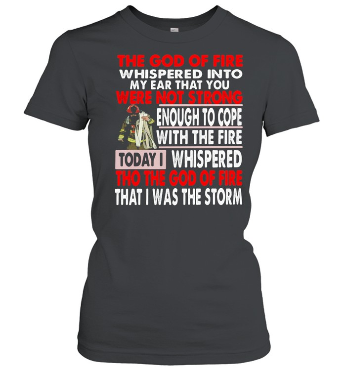 The God Of Fire whispered Into My Ear that You Were Not Strong Enough To Cope Firefighter  Classic Women's T-shirt
