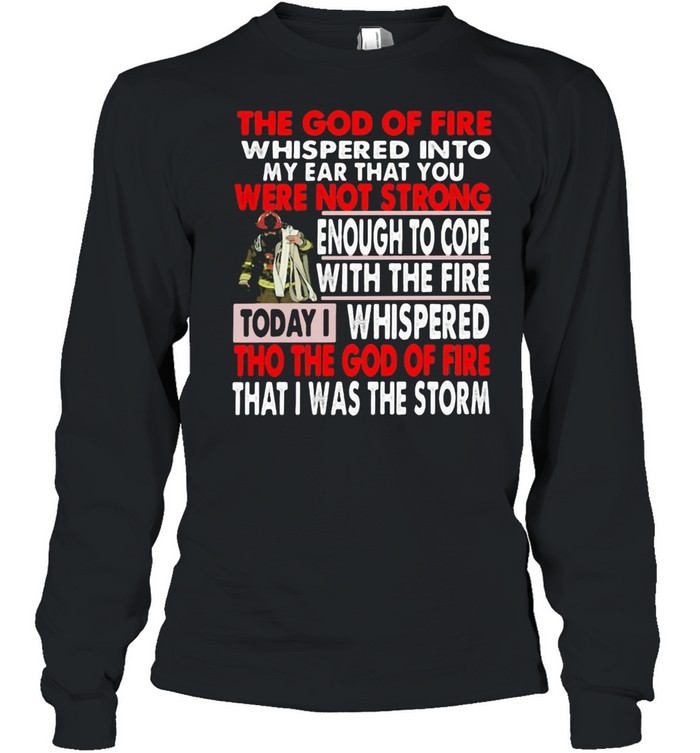 The God Of Fire whispered Into My Ear that You Were Not Strong Enough To Cope Firefighter  Long Sleeved T-shirt