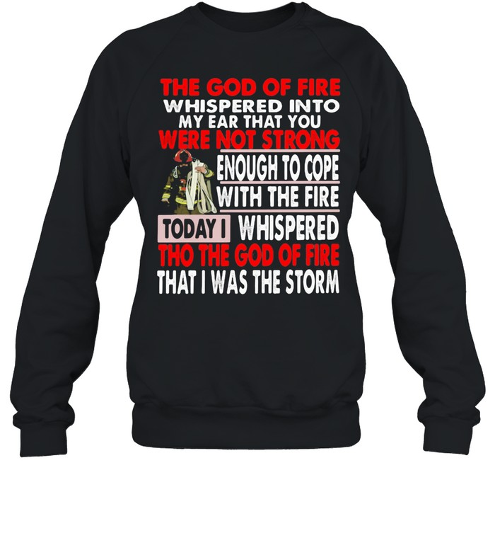 The God Of Fire whispered Into My Ear that You Were Not Strong Enough To Cope Firefighter  Unisex Sweatshirt