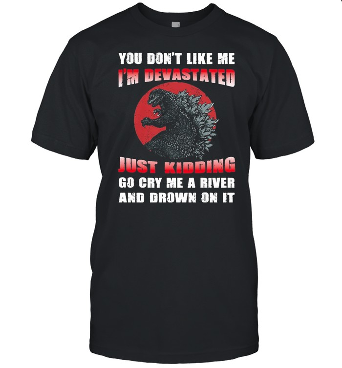 Godzilla you dont like me Im devastated just kidding go cry me a river and drown on it shirt Classic Men's T-shirt