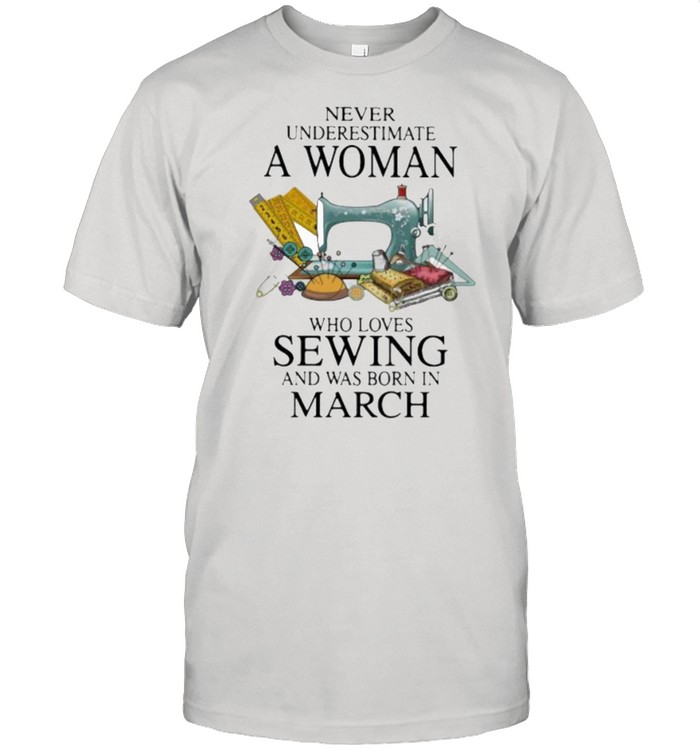 Never Underestimate A Woman Who Loves Sewing And Was Born In March  Classic Men's T-shirt