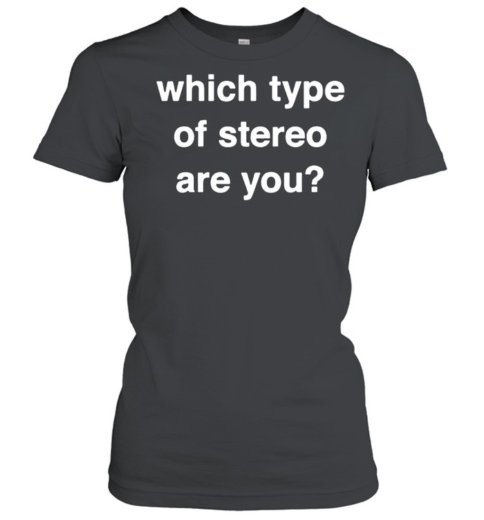 Which type of stereo are you shirt Classic Women's T-shirt