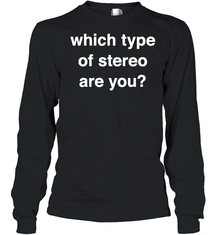 Which type of stereo are you shirt Long Sleeved T-shirt