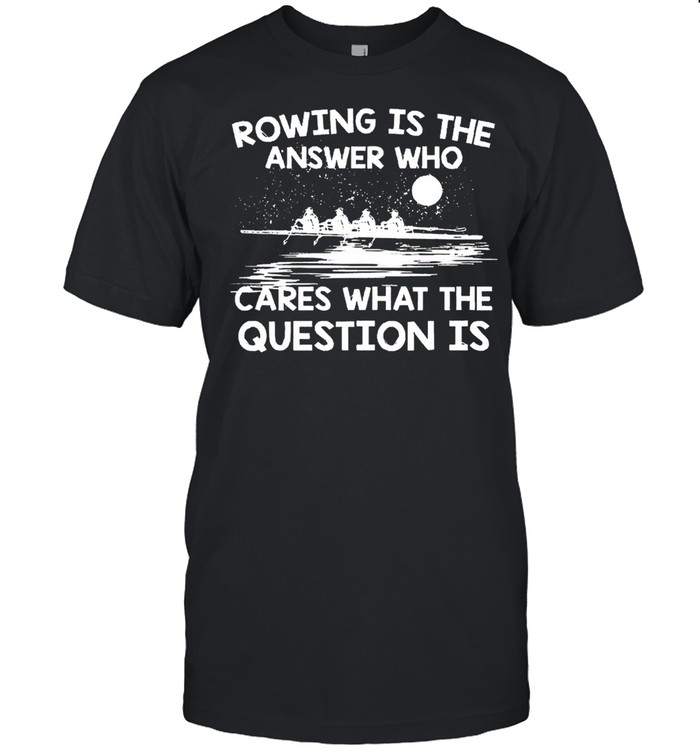 Rowing Is The Answer Who Cares What The Question Is shirt Classic Men's T-shirt