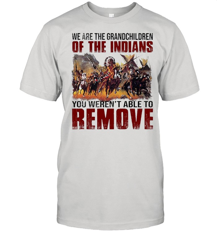 We Are The Grandchildren Of The Indians You Weren't Able To Remove  Classic Men's T-shirt