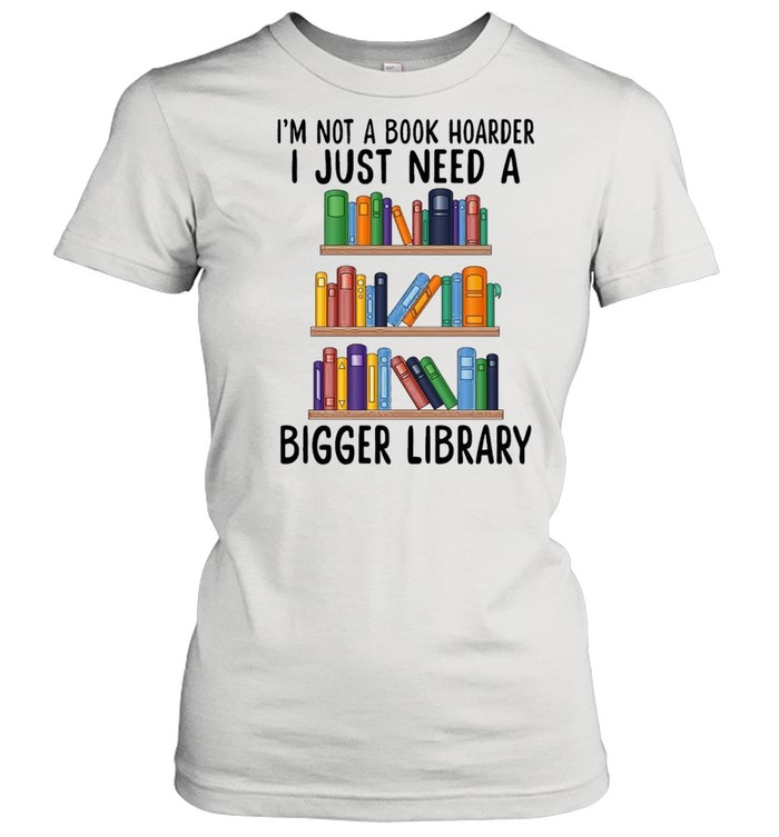 I'm not a book hoarder i just need a bigger library shirt Classic Women's T-shirt