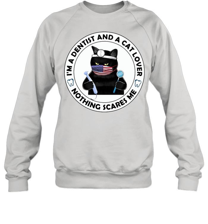 I'm A Dentist And A Cat Lover Nothing Scares Me T-shirt Unisex Sweatshirt