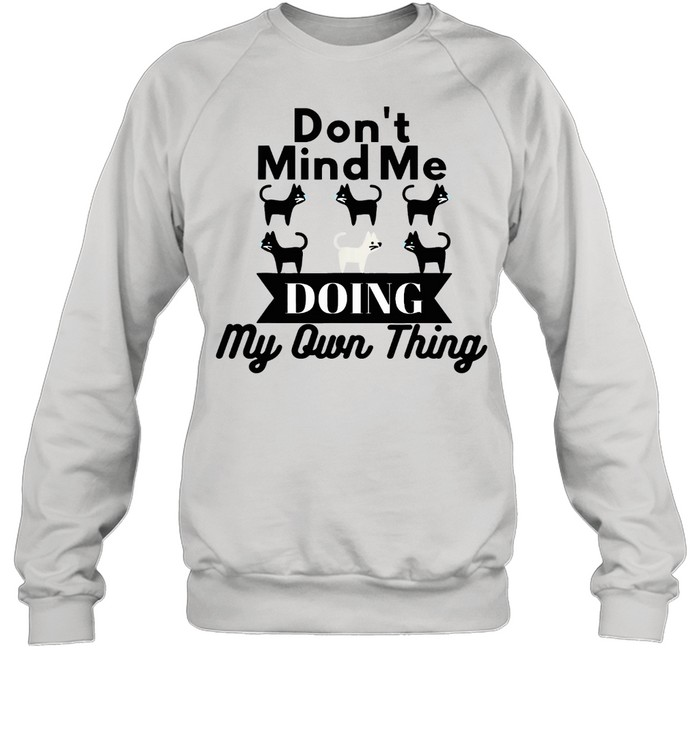Don't Mind Me Doing My Own Thing Cat shirt Unisex Sweatshirt