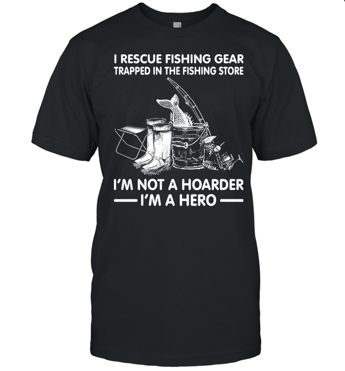 I Rescue Fishing Gear Trapped In The Fishing Store Im Not A Hoarder Im A Hero shirt Classic Men's T-shirt