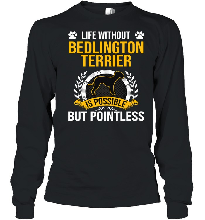 Life Without Bedlington Terrier Is Pointless Dog shirt Long Sleeved T-shirt