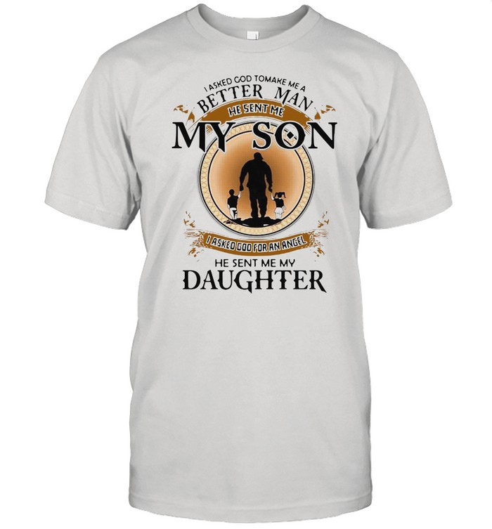 I Asked God To Make Me A Better Man He Sent Me My Son He Sent Me My Daughter T-shirt Classic Men's T-shirt