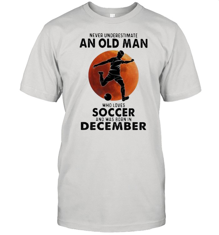 Never Underestimate An Old Man Who Loves Soccer And Was Born In December Blood Moon  Classic Men's T-shirt
