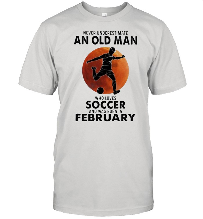 Never Underestimate An Old Man Who Loves Soccer And Was Born In February Blood Moon  Classic Men's T-shirt