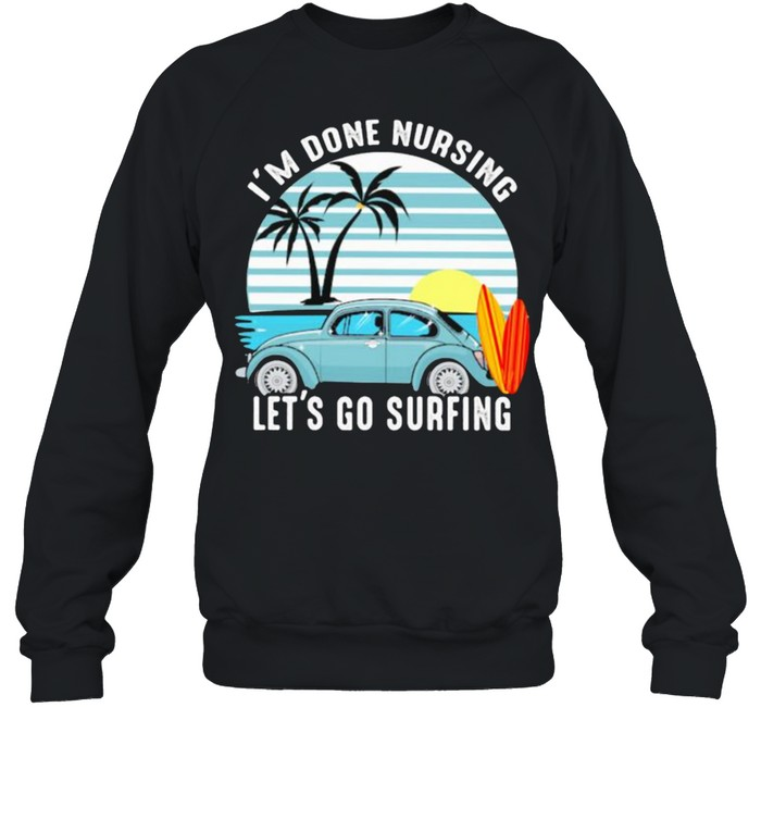I'm Done Nursing Let's Go Surfing Vintage  Unisex Sweatshirt