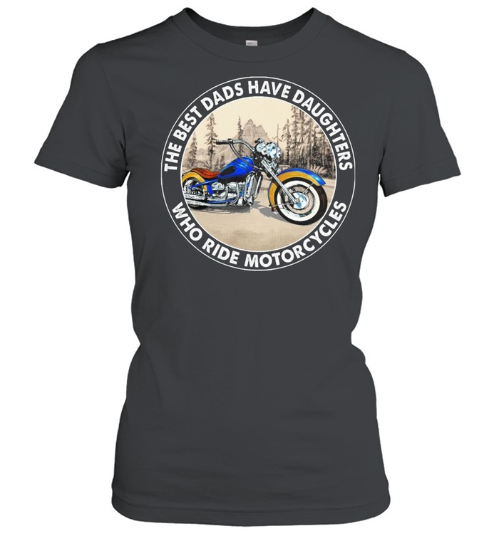 The Best Dads Have Daughters Who Ride Motorcycles shirt Classic Women's T-shirt