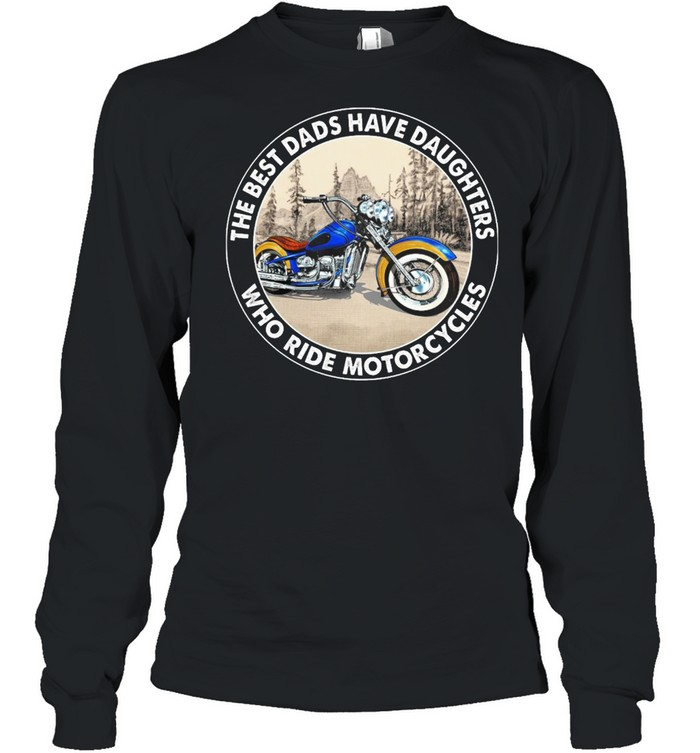 The Best Dads Have Daughters Who Ride Motorcycles shirt Long Sleeved T-shirt