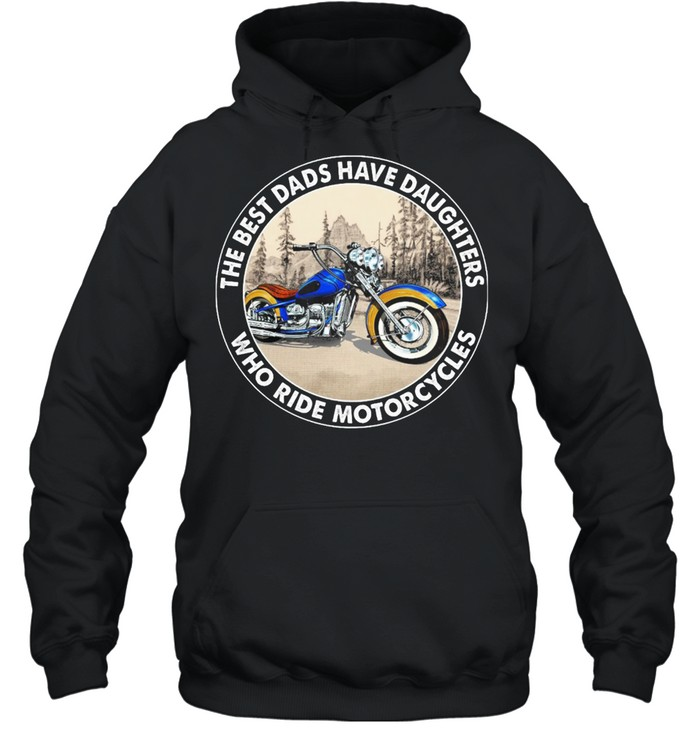 The Best Dads Have Daughters Who Ride Motorcycles shirt Unisex Hoodie