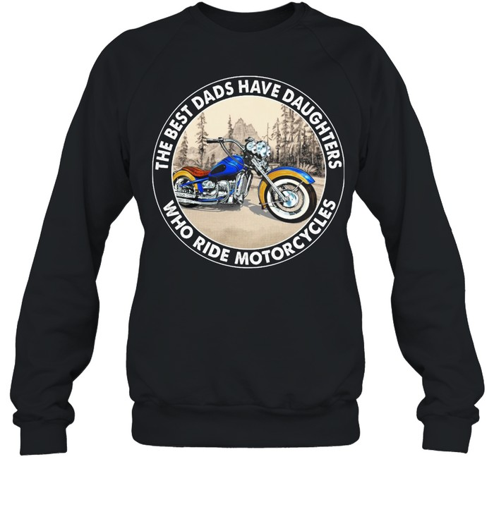 The Best Dads Have Daughters Who Ride Motorcycles shirt Unisex Sweatshirt