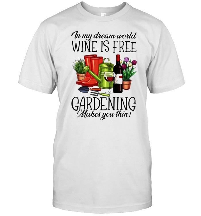 In My Dream World Wine Is Free Gardening Make You Thin  Classic Men's T-shirt